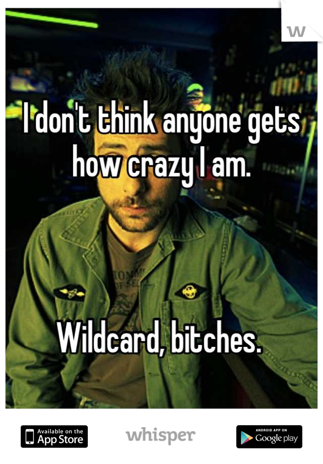 I don't think anyone gets how crazy I am.     Wildcard, bitches.