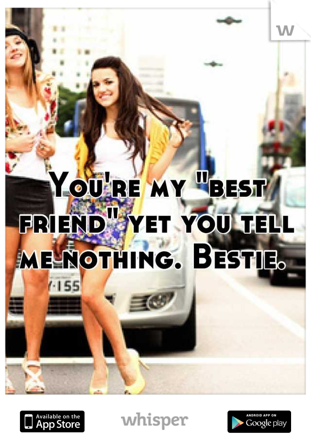 """You're my """"best friend"""" yet you tell me nothing. Bestie."""