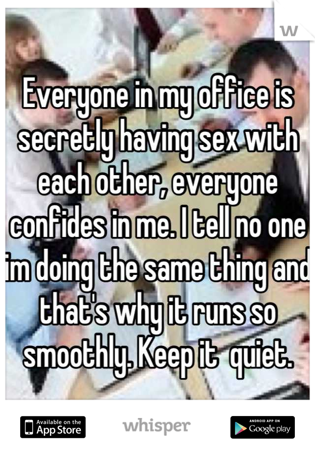 Everyone in my office is secretly having sex with each other, everyone confides in me. I tell no one im doing the same thing and that's why it runs so smoothly. Keep it  quiet.