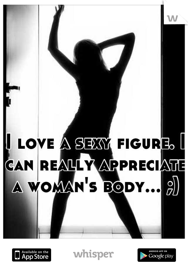I love a sexy figure. I can really appreciate a woman's body... ;)