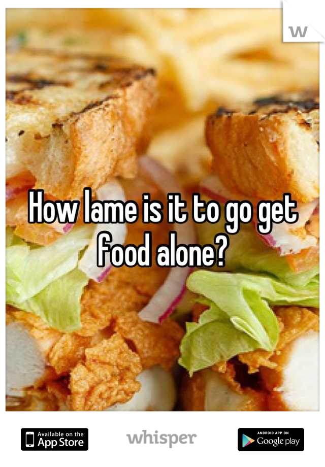How lame is it to go get food alone?