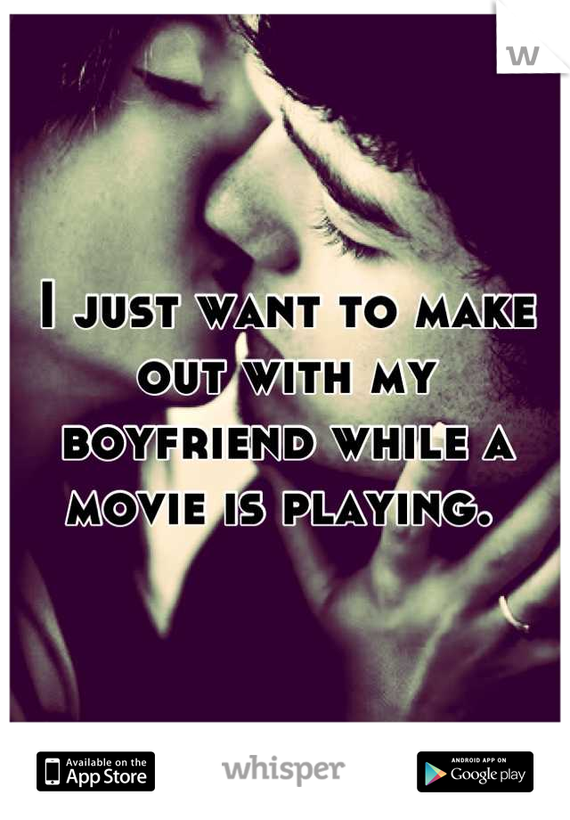 I just want to make out with my boyfriend while a movie is playing.