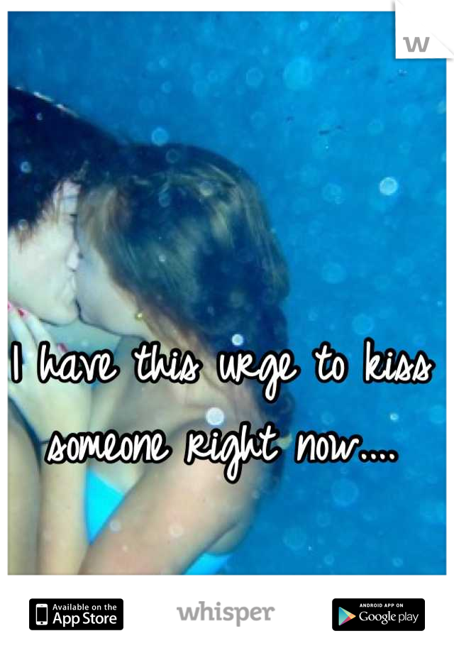I have this urge to kiss someone right now....
