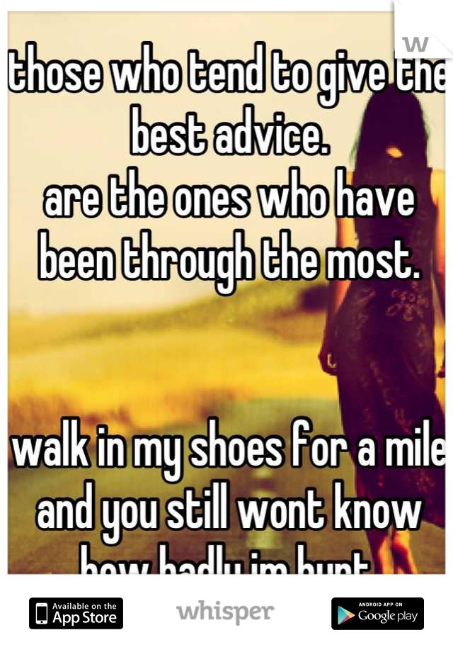 those who tend to give the best advice. are the ones who have been through the most.    walk in my shoes for a mile and you still wont know how badly im hurt.