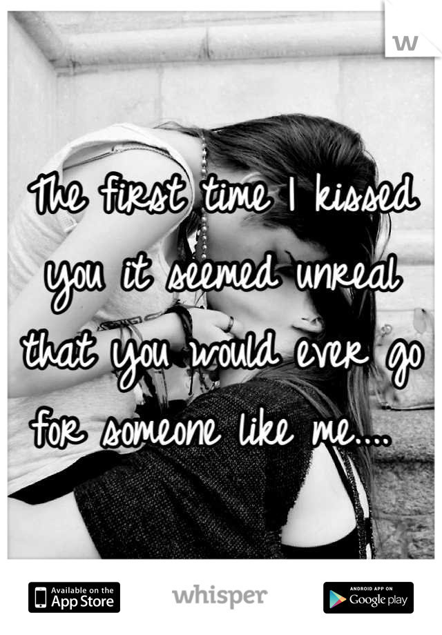 The first time I kissed you it seemed unreal that you would ever go for someone like me....