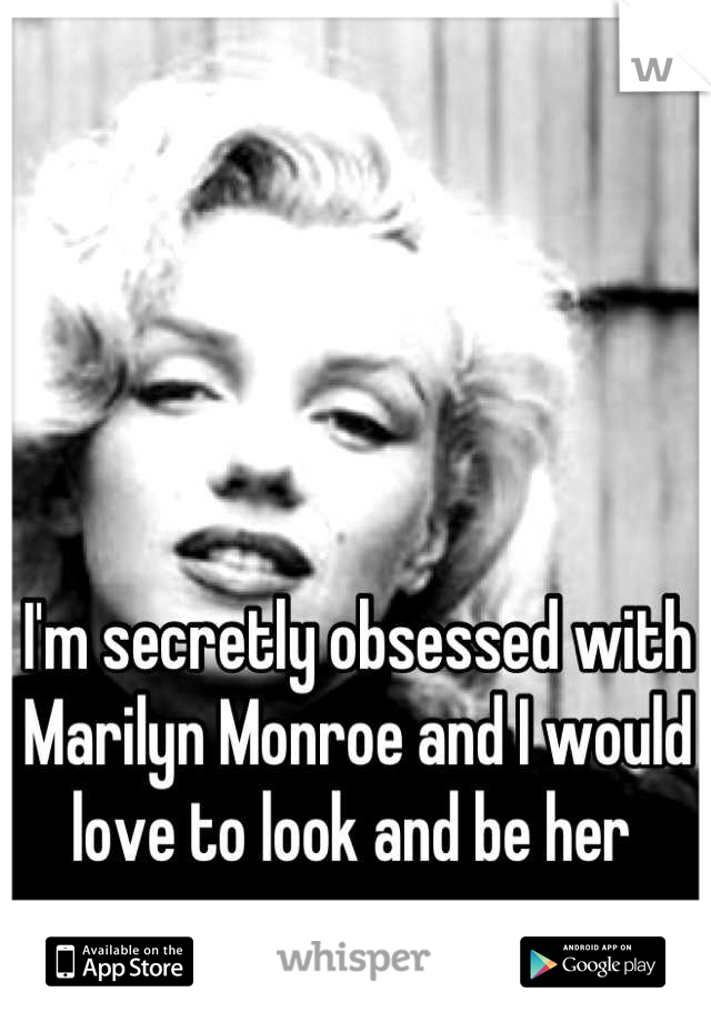 I'm secretly obsessed with Marilyn Monroe and I would love to look and be her