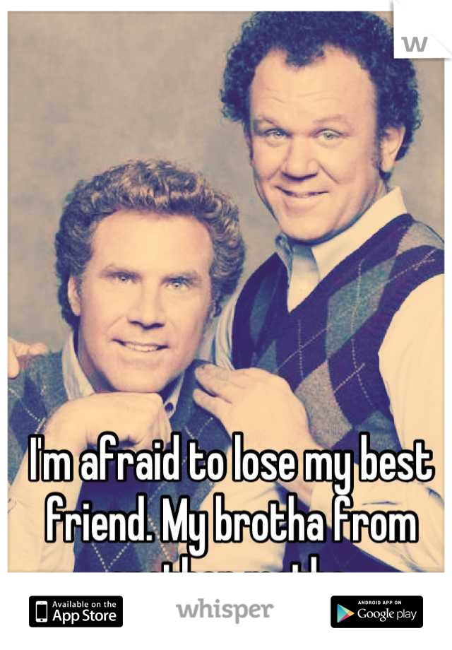 I'm afraid to lose my best friend. My brotha from another motha
