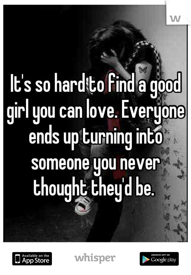 It's so hard to find a good girl you can love. Everyone ends up turning into someone you never thought they'd be.