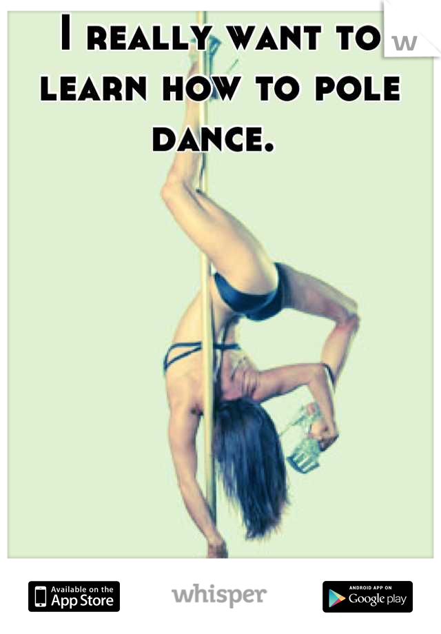 I really want to learn how to pole dance.