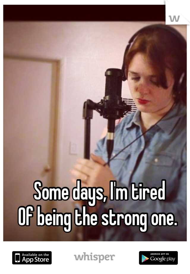 Some days, I'm tired Of being the strong one.