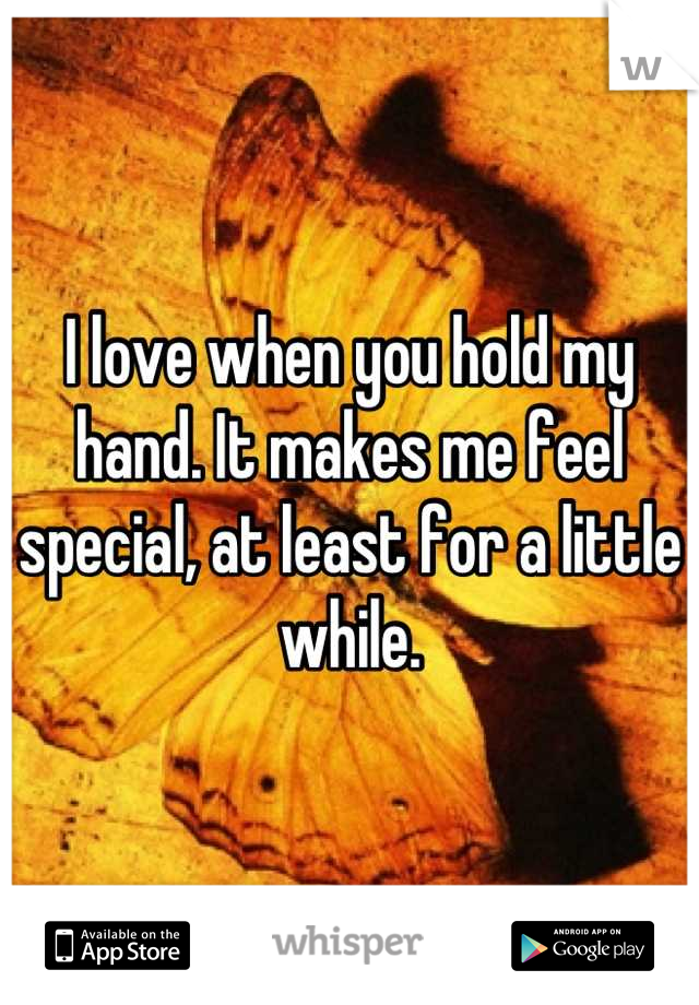 I love when you hold my hand. It makes me feel special, at least for a little while.