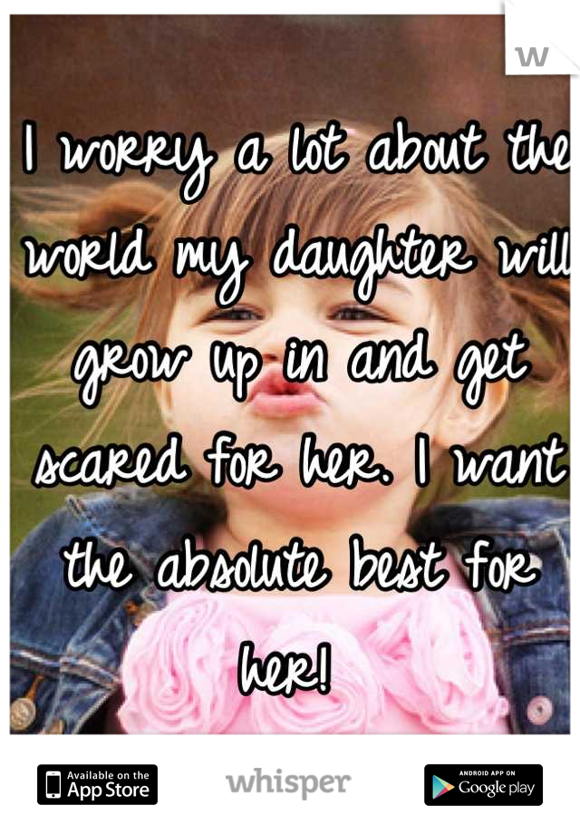 I worry a lot about the world my daughter will grow up in and get scared for her. I want the absolute best for her!