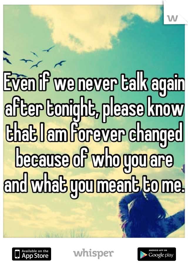 Even if we never talk again after tonight, please know that I am forever changed because of who you are and what you meant to me.
