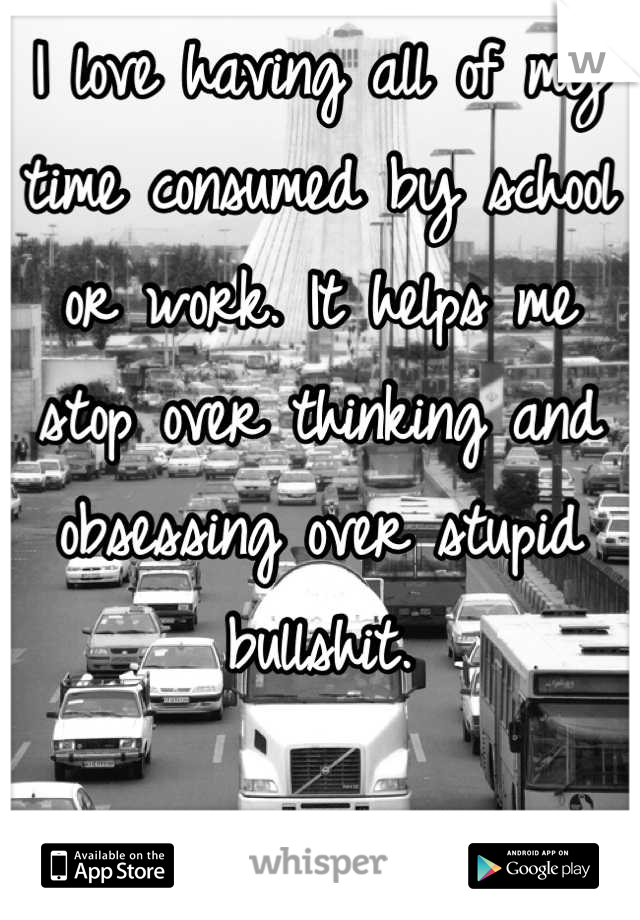 I love having all of my time consumed by school or work. It helps me stop over thinking and obsessing over stupid bullshit.