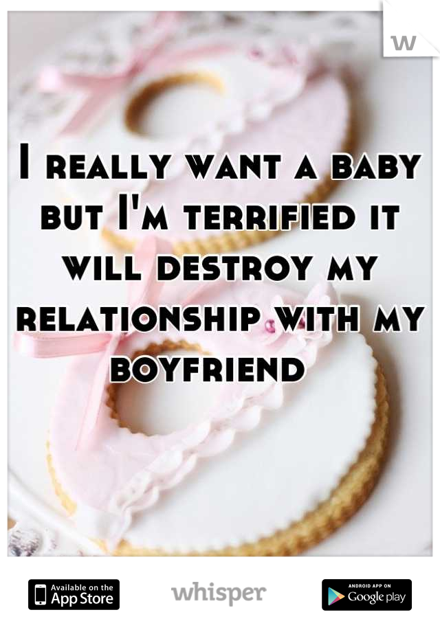 I really want a baby but I'm terrified it will destroy my relationship with my boyfriend