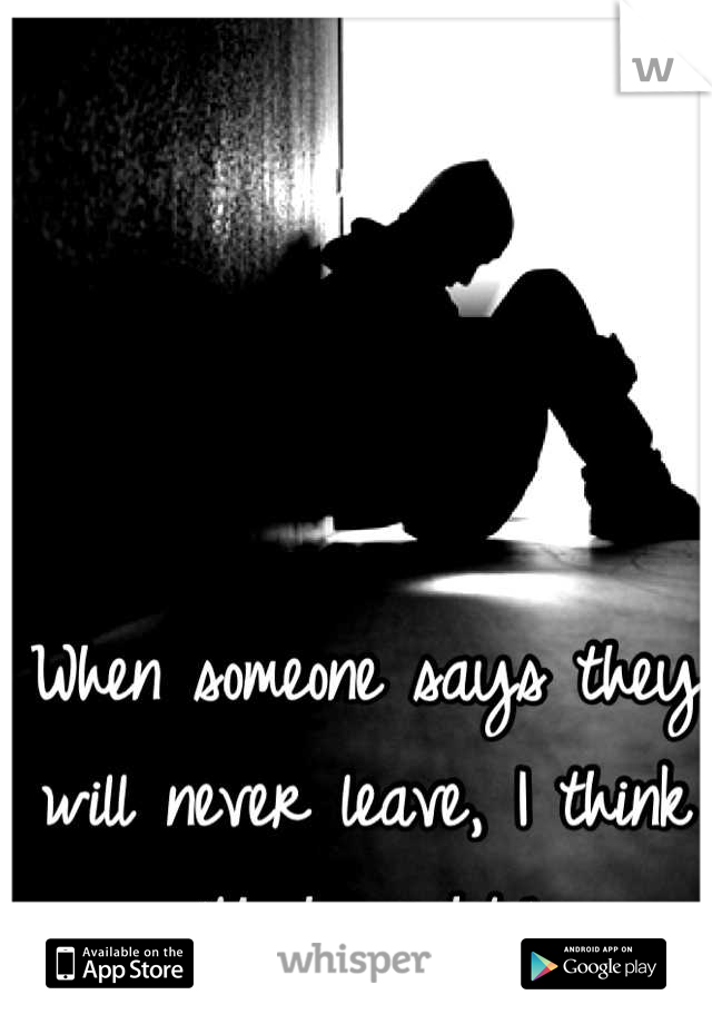 """When someone says they will never leave, I think """"Yeah right."""""""