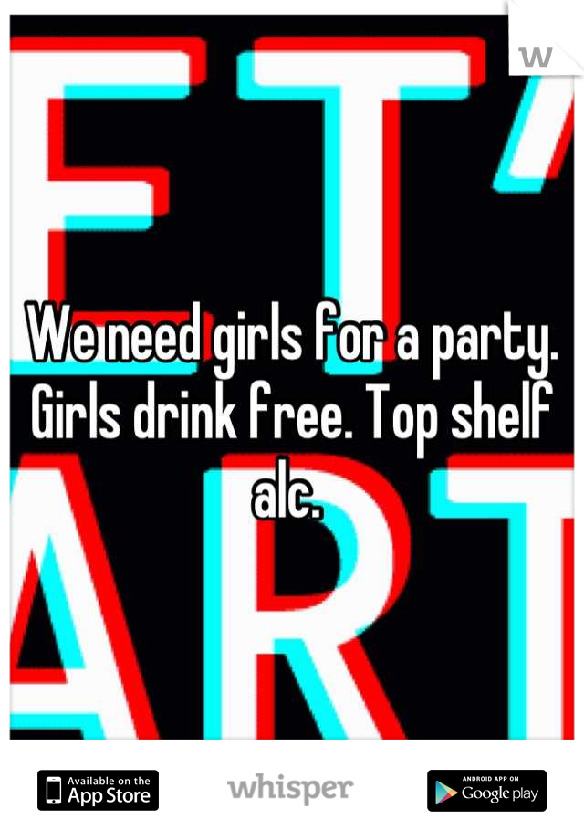 We need girls for a party. Girls drink free. Top shelf alc.