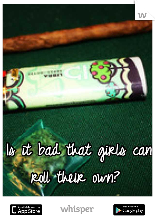 Is it bad that girls can roll their own?