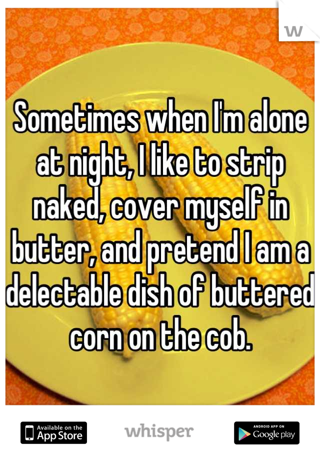 Sometimes when I'm alone at night, I like to strip naked, cover myself in butter, and pretend I am a delectable dish of buttered corn on the cob.