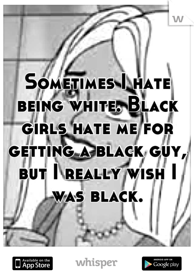 Sometimes I hate being white. Black girls hate me for getting a black guy, but I really wish I was black.