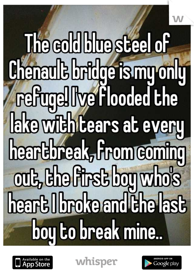 The cold blue steel of Chenault bridge is my only refuge! I've flooded the lake with tears at every heartbreak, from coming out, the first boy who's heart I broke and the last boy to break mine..