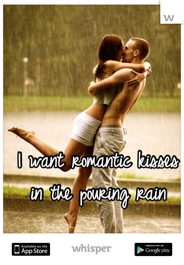 I want romantic kisses in the pouring rain