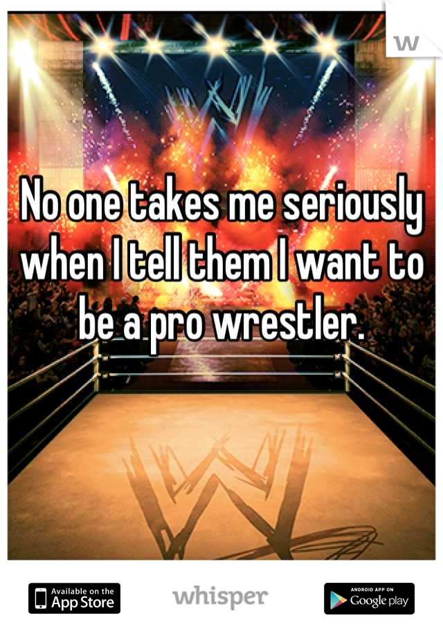 No one takes me seriously when I tell them I want to be a pro wrestler.