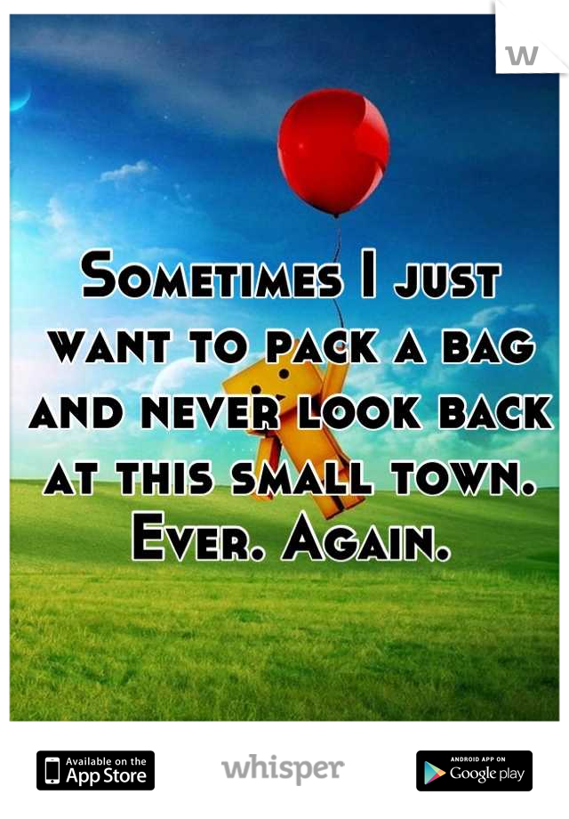 Sometimes I just want to pack a bag and never look back at this small town. Ever. Again.