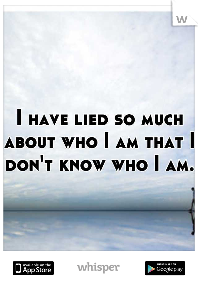 I have lied so much about who I am that I don't know who I am.