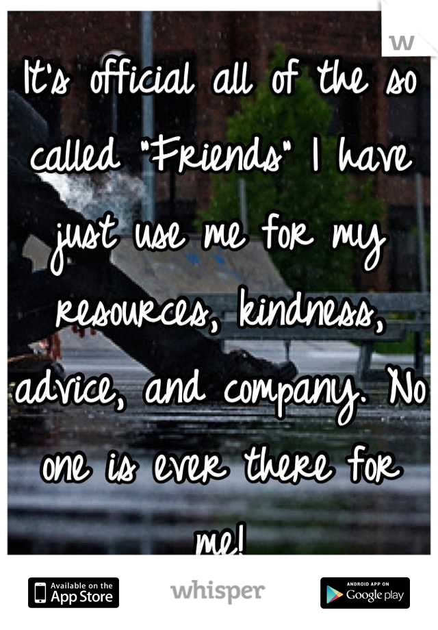 """It's official all of the so called """"Friends"""" I have just use me for my resources, kindness, advice, and company. No one is ever there for me!"""
