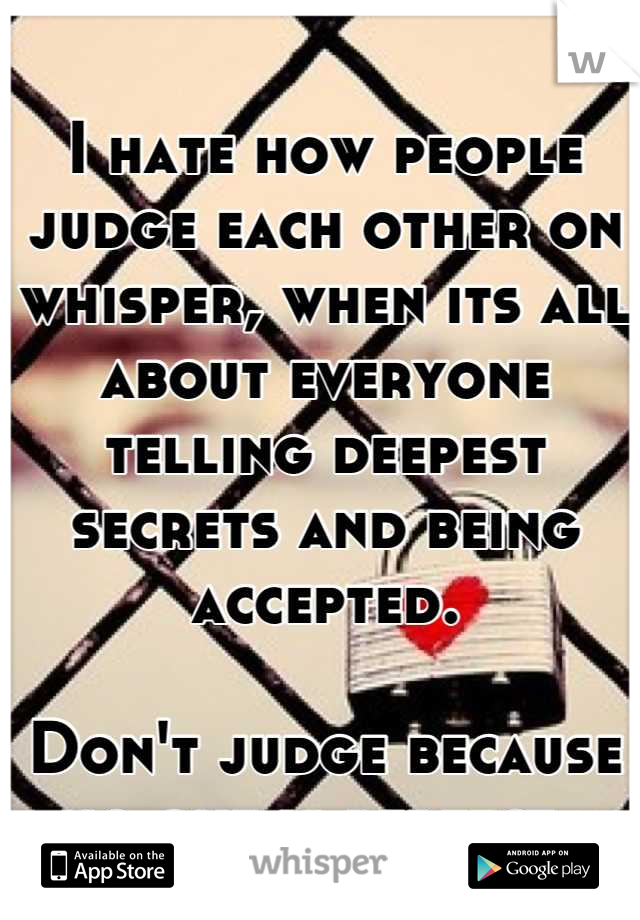 I hate how people judge each other on whisper, when its all about everyone telling deepest secrets and being accepted.   Don't judge because no one is perfect.