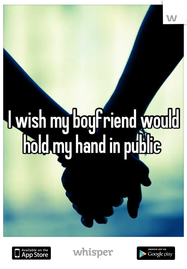 I wish my boyfriend would hold my hand in public