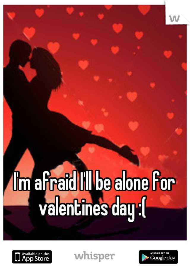 I'm afraid I'll be alone for valentines day :(