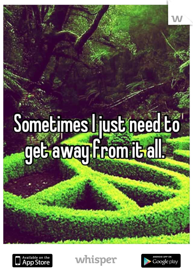 Sometimes I just need to get away from it all.
