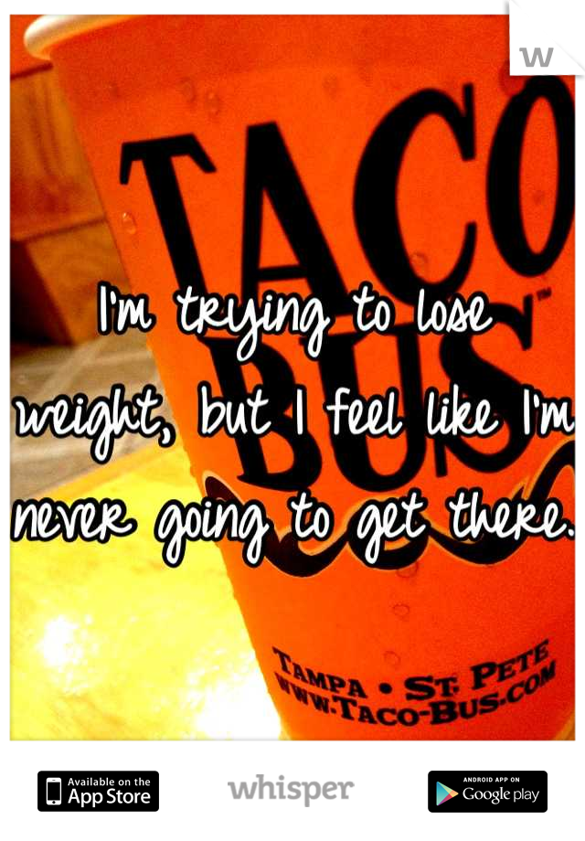 I'm trying to lose weight, but I feel like I'm never going to get there.