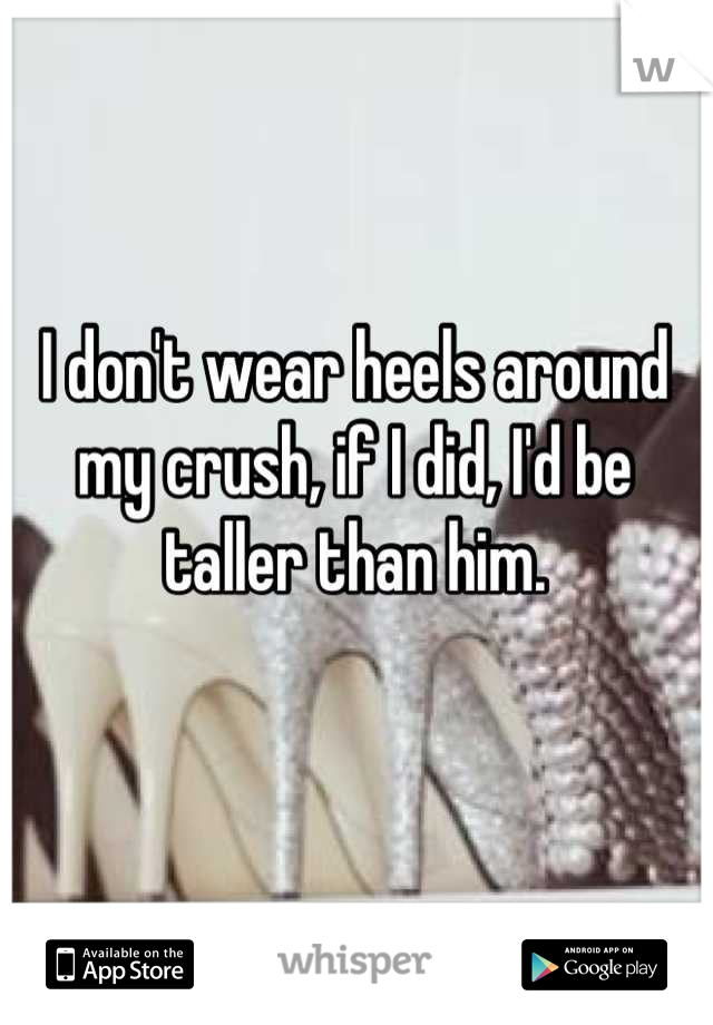 I don't wear heels around my crush, if I did, I'd be taller than him.