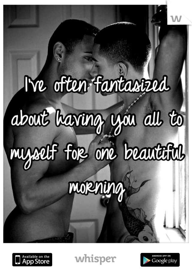 I've often fantasized about having you all to myself for one beautiful morning