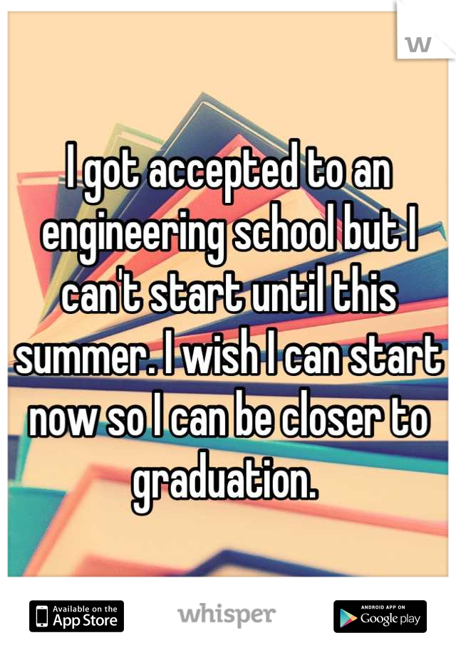 I got accepted to an engineering school but I can't start until this summer. I wish I can start now so I can be closer to graduation.