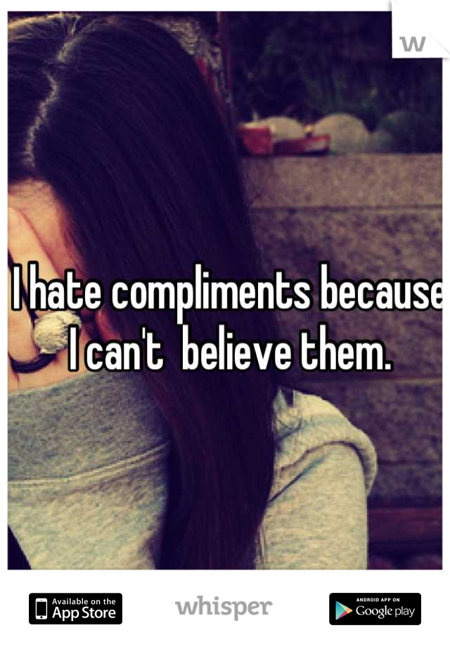 I hate compliments because I can't  believe them.