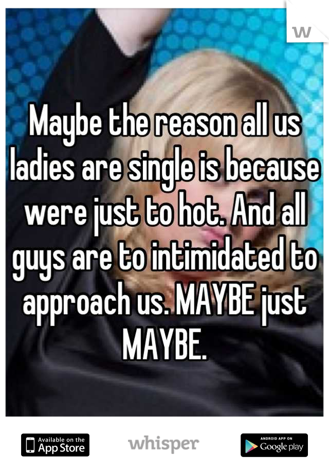 Maybe the reason all us ladies are single is because were just to hot. And all guys are to intimidated to approach us. MAYBE just MAYBE.