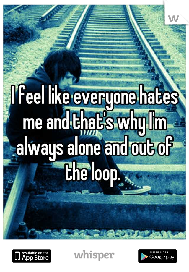 I feel like everyone hates me and that's why I'm always alone and out of the loop.