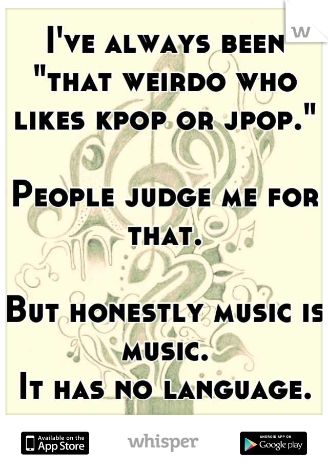 """I've always been """"that weirdo who likes kpop or jpop.""""  People judge me for that.  But honestly music is music. It has no language."""