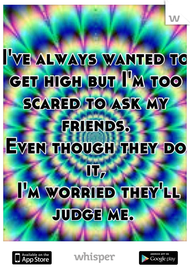 I've always wanted to get high but I'm too scared to ask my friends.  Even though they do it,  I'm worried they'll judge me.