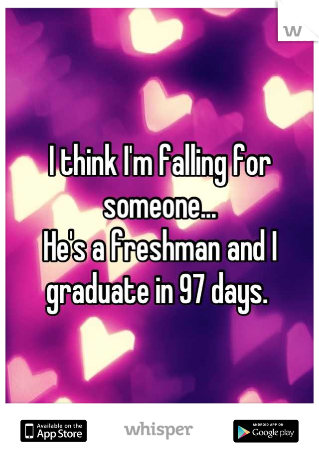 I think I'm falling for someone... He's a freshman and I graduate in 97 days.