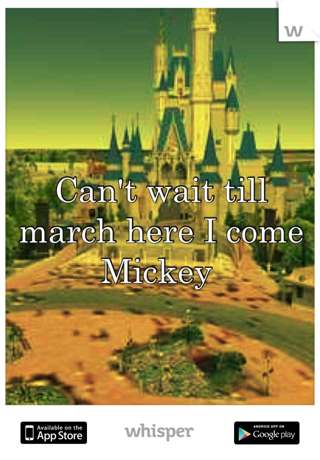 Can't wait till march here I come Mickey
