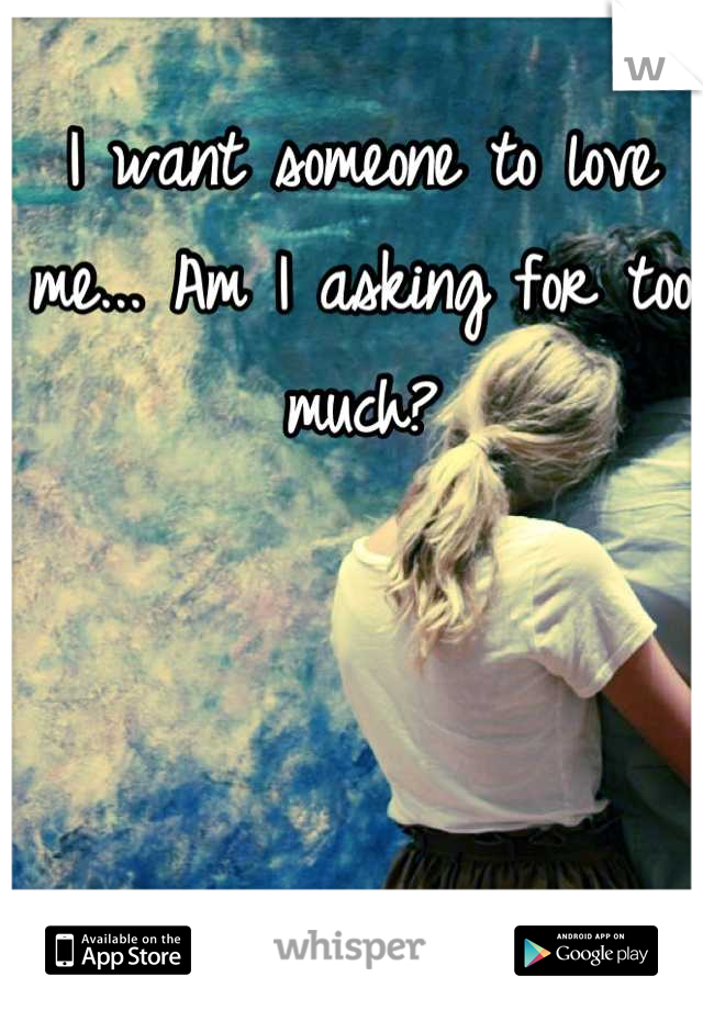 I want someone to love me... Am I asking for too much?