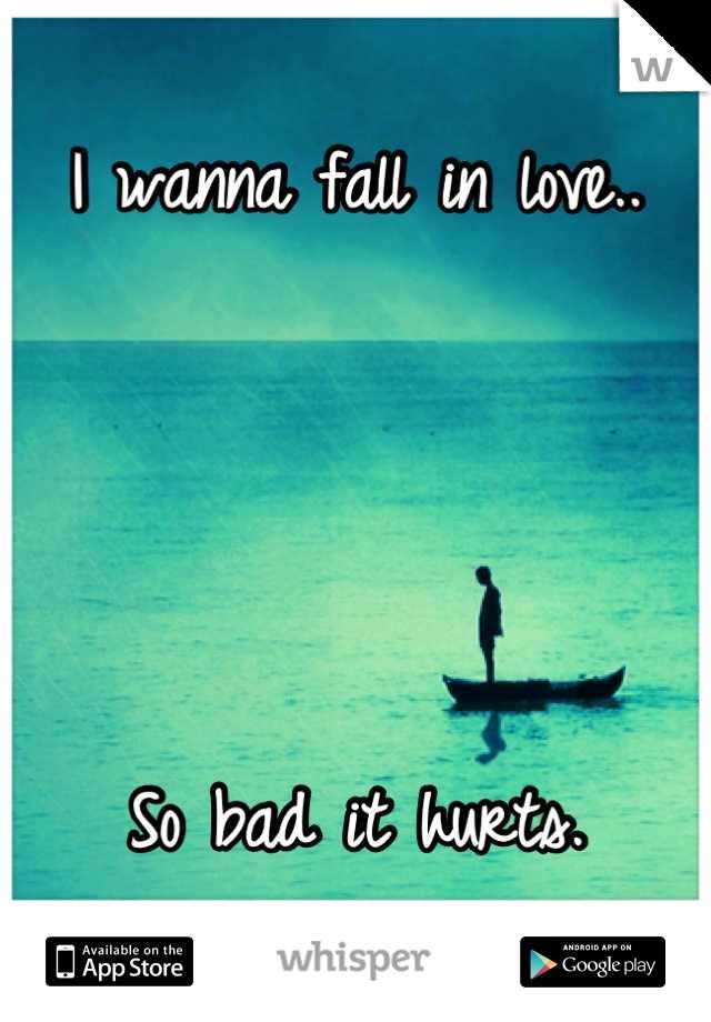 I wanna fall in love..     So bad it hurts.