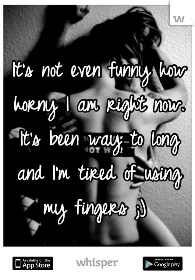 It's not even funny how horny I am right now. It's been way to long and I'm tired of using my fingers ;)