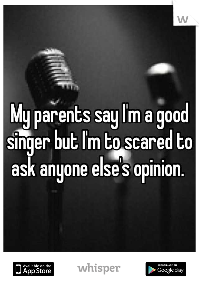 My parents say I'm a good singer but I'm to scared to ask anyone else's opinion.