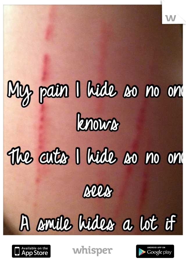 My pain I hide so no one knows The cuts I hide so no one sees  A smile hides a lot if tears